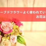 プリザーブドフラワーよく使われているお花は何?